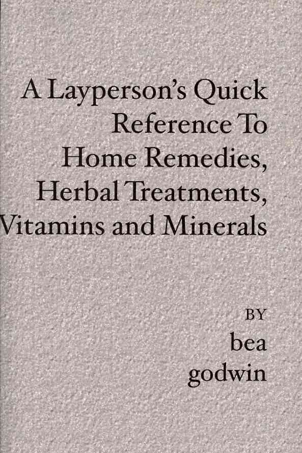 A Layperson's Quick Reference to Home Remedies, Herbal Treatments, Vitamins and Minerals By Godwin, Bea